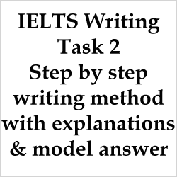 IELTS Writing Task 2: a step by step method to write an essay with explanations and model answer