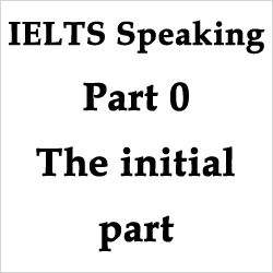 IELTS Speaking: Part 0, the very important preliminary stage [the best way to face it]
