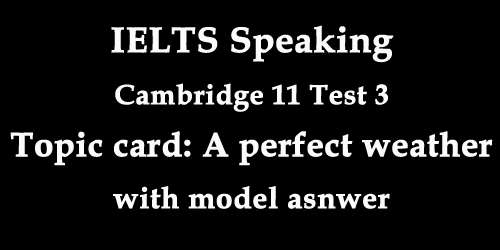 IELTS Speaking: Cambridge 11 Test 3; Topic card, a day when you thought the weather was perfect, with model answer