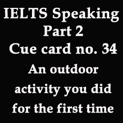 IELTS Speaking Part 2: cue card/topic card [an outdoor activity that you did for the first time]
