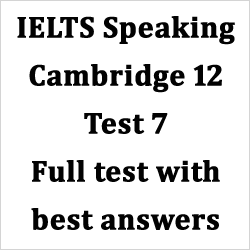 IELTS Speaking: Cambridge 12 Test 7 full test with best answers for part 1, 2 and 3