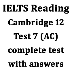 IELTS Reading: Cambridge 12 test 3/test 7 complete test (AC) with answers/solutions and best explanations