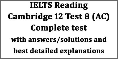 IELTS Reading: Cambridge 12 Test 8 (academic) complete test with solutions and best detailed explanations