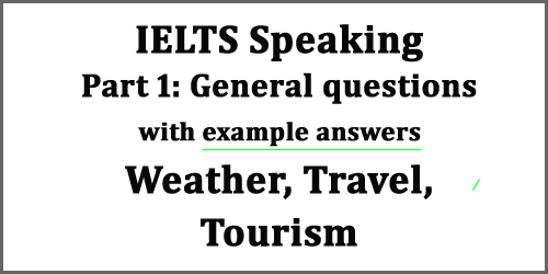 IELTS Speaking Part 1: General questions with example answers set 3; weather, travel , tourism