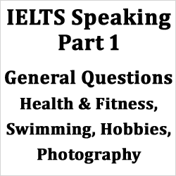 IELTS Speaking Part 1: General questions on Health & fitness, Swimming, Hobbies, photography; with example answers
