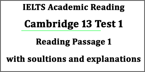 IELTS Reading: Cambridge 13 Test 1 Reading Passage 1; with best solutions and explanations