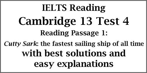 IELTS Academic Reading: Cambridge 13 Test 4, Reading passage 1; Cutty Sark: the fastest sailing ship of all time; with best solutions and easy explanations