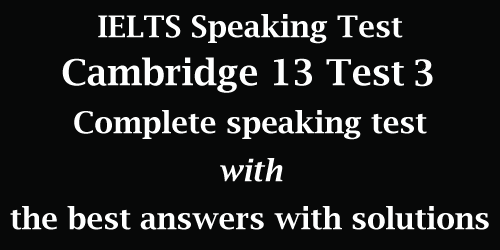 IELTS Speaking: Cambridge 13 Test 3; complete test with best model answers and solutions