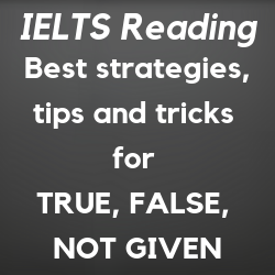 IELTS Reading: how to find answers for TRUE, FALSE, NOT GIVEN or YES, NO, NOT GIVEN questions; best strategies, methods, tricks, and tips