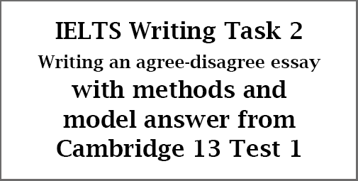 IELTS Writing Task 2: how to write an agree-disagree essay; with methods and example answer from Cambridge 13 Test 1
