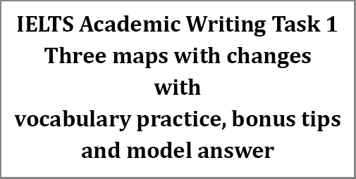 IELTS Academic Writing Task 1: three maps with changes; with vocabulary practice, bonus tips and model answer