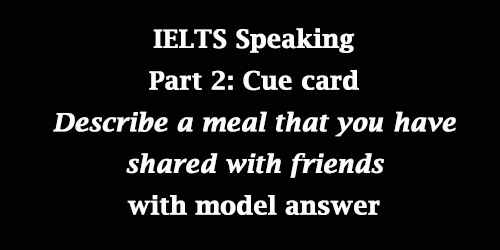 IELTS Speaking Part 2: Cue card; A meal that you have shared with friends; with model answer