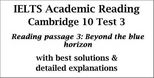 IELTS Academic Reading: Cambridge 10 Test 3; Reading passage 3; Beyond the blue horizon; with best solutions and explanations
