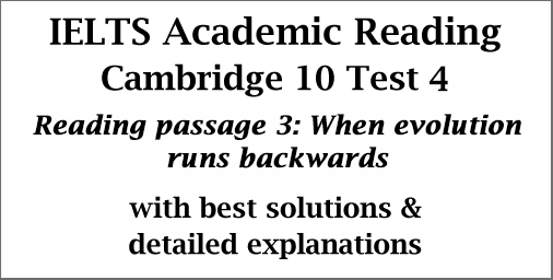 IELTS Academic Reading: Cambridge 10 Test 4; Reading passage 3; When evolution runs backwards; with best solutions and explanations