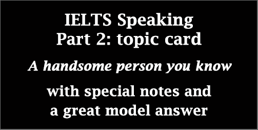 IELTS Speaking Part 2: Cue card; A handsome person you know; with notes & model answer