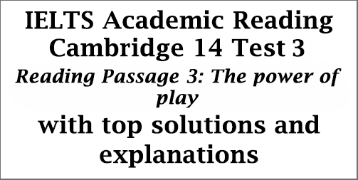 IELTS Academic Reading: Cambridge 14, Reading Test 3: Passage 3; The power of play; with best solutions and detailed explanations