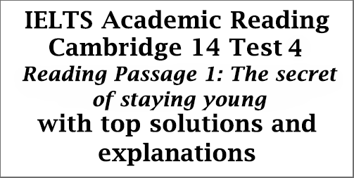 IELTS Academic Reading: Cambridge 14, Test 4: Reading Passage 1; The secret of staying young; with best solutions and detailed explanations