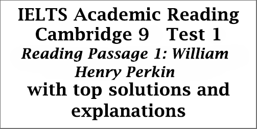 IELTS Academic Reading: Cambridge 9, Test 1: Reading Passage 1; William Henry Perkin; with best solutions and detailed explanations