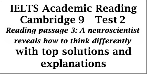 IELTS Academic Reading: Cambridge 9, Test 2: Reading Passage 3; A neuroscientist reveals how to think differently; with best solutions and detailed explanations