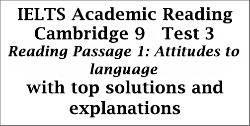 IELTS Academic Reading: Cambridge 9, Test 3: Reading Passage 1; Attitudes to language; with best solutions and detailed explanations