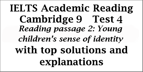 IELTS Academic Reading: Cambridge 9, Test 4: Reading Passage 2; Young children's sense of identity; with top solutions and step-by step detailed explanations
