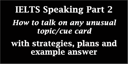IELTS Speaking Part 2: How to take about any unusual/ unknown/ strange/ irregular topic cards; with best strategies, explanations, and example answer