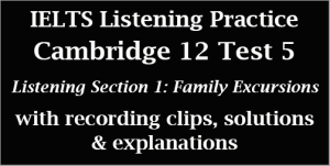 IELTS Listening: Cambridge 12 Academic Test 5; Listening Section 1; Family Excursions; with recordings, solutions, tips and best explanations