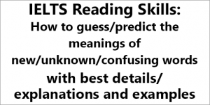 IELTS Reading Skills: How to guess/predict the meaning of new/unknown/confusing words; with best details/explanations and examples