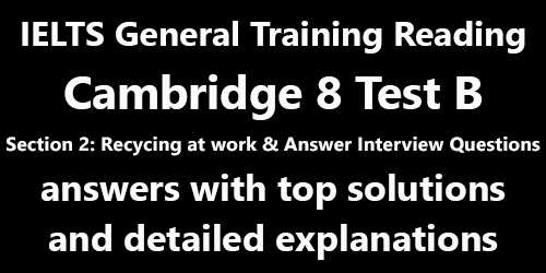 IELTS General Training Reading: Cambridge 8 Test B Section 2; Recycling at work - handy hints to employers & How to answer any interview question; with best solutions and best explanations