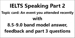 IELTS Speaking Part 2: Topic card; An event you attended recently; with model answer, feedback and part 3 questions
