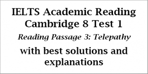 IELTS Academic Reading: Cambridge 8, Test 1: Reading Passage 3; Telepathy; with top solutions and step-by step detailed explanations