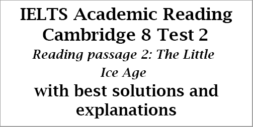 IELTS Academic Reading: Cambridge 8, Test 2: Reading Passage 2; The Little Ice Age; with best solutions and step-by step detailed explanations