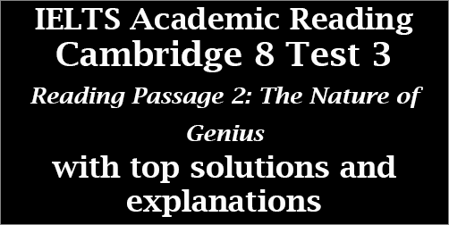 IELTS Academic Reading: Cambridge 8, Test 3: Reading Passage 2; The Nature of Genius; with best solutions and step-by step detailed explanations