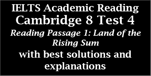 IELTS Academic Reading: Cambridge 8, Test 4: Reading Passage 1; Land of the Rising Sum; with top solutions and step-by step detailed explanations