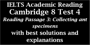 IELTS Academic Reading: Cambridge 8, Test 4: Reading Passage 3; Collecting Ant Specimens; with top solutions and step-by step detailed explanations