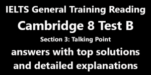 IELTS General Training Reading: Cambridge 8 Test B Section 3; Talking Point; with best solutions and best explanations