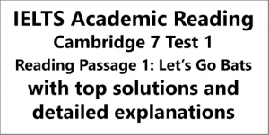 IELTS Academic Reading: Cambridge 7, Test 1: Reading Passage 1; Let's Go Bats; with top solutions and step-by step detailed explanations