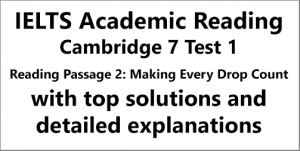 IELTS Academic Reading: Cambridge 7, Test 1: Reading Passage 2; MAKING EVERY DROP COUNT; with top solutions and step-by step detailed explanations