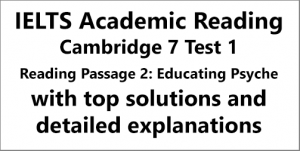 IELTS Academic Reading: Cambridge 7, Test 1: Reading Passage 3; EDUCATING PSYCHE; with top solutions and step-by step detailed explanations