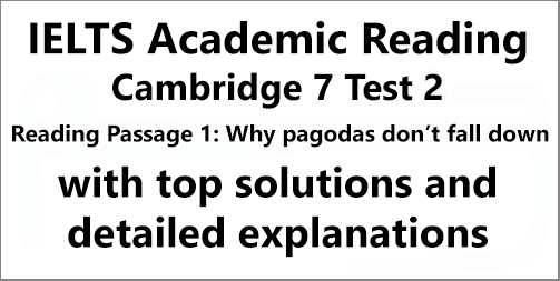 IELTS Academic Reading: Cambridge 7, Test 2: Reading Passage 1; Why pagodas don't fall down; with top solutions and step-by step detailed explanations