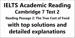 IELTS Academic Reading: Cambridge 7, Test 2: Reading Passage 2; The True Cost of Food; with top solutions and step-by step detailed explanations
