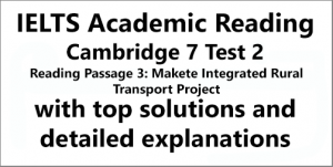 IELTS Academic Reading: Cambridge 7, Test 2: Reading Passage 3; Makete Integrated Rural Transport Project; with top solutions and step-by step detailed explanations