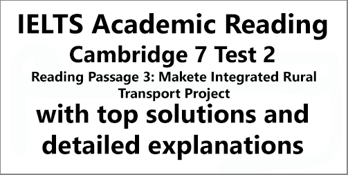 IELTS Academic Reading: Cambridge 7, Test 2: Reading Passage 3; Makete Integrated Rural Transport Project; with top solutions and step-by-step detailed explanations