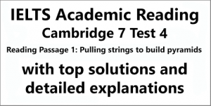 IELTS Academic Reading: Cambridge 7, Test 4: Reading Passage 1; Pulling strings to build pyramids; with top solutions and detailed explanations