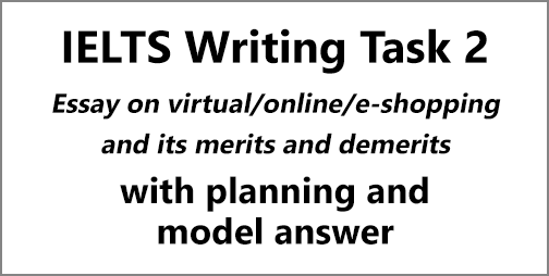 IELTS Writing Task 2: Essay on online shopping/virtual shopping/e-shopping; with planning and model answer