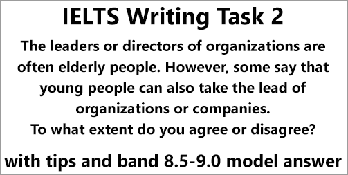 IELTS AC & GT; Writing Task 2: essay on agree-disagree topic; elderly or young people as company leaders; with tips, strategies and an 8.5-9.0 band model answer