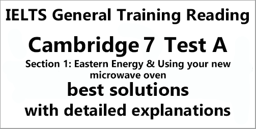 IELTS General Training Reading: Cambridge 7 Test A Section 1; Eastern Energy & Use your new microwave oven; with best solutions and best explanations