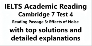 IELTS Academic Reading: Cambridge 7, Test 4: Reading Passage 3; Effects of noise; with top solutions and detailed explanations
