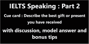 IELTS Speaking Part 2: Topic card; the best gift or present you have received; with discussion, notes, model answer, part 3 questions & bonus tips