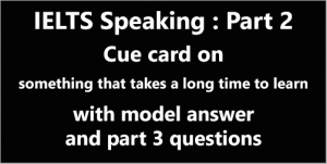 IELTS Speaking Part 2: Topic card; describe something that takes a long time to learn; with model answer & part 3 questions